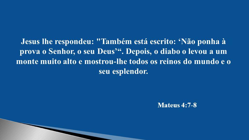 Jesus lhe respondeu: Também está escrito: 'Não ponha à prova o Senhor, o seu Deus' . Depois, o diabo o levou a um monte muito alto e mostrou-lhe todos os reinos do mundo e o seu esplendor.