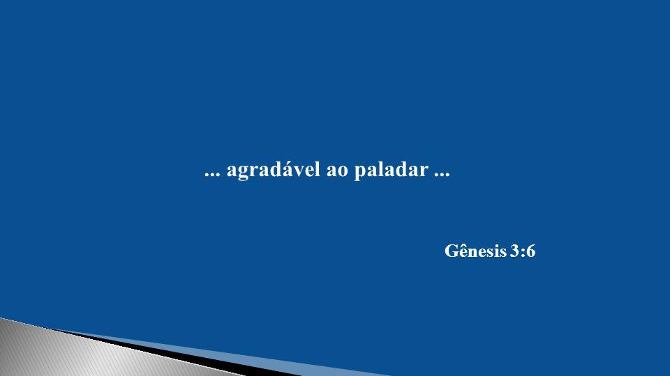 ... agradável ao paladar ... Gênesis 3:6