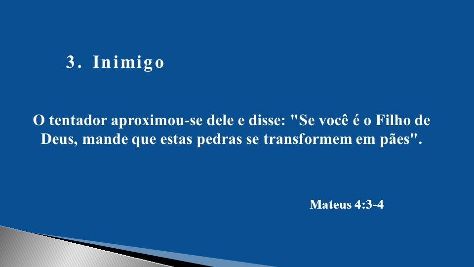 Inimigo O tentador aproximou-se dele e disse: Se você é o Filho de Deus, mande que estas pedras se transformem em pães .