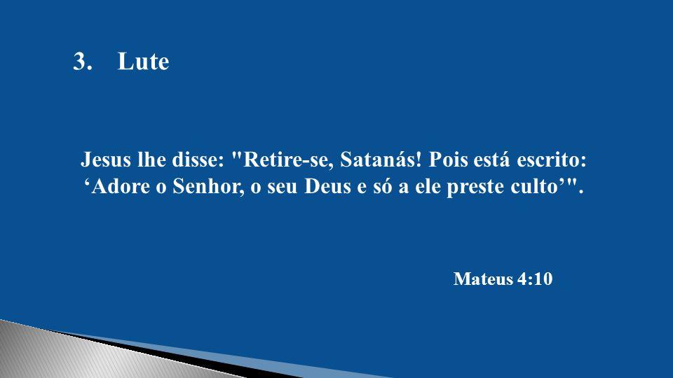 Lute Jesus lhe disse: Retire-se, Satanás! Pois está escrito: 'Adore o Senhor, o seu Deus e só a ele preste culto' .