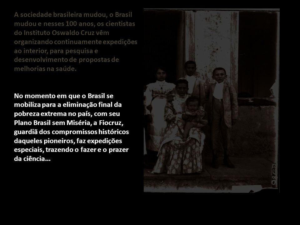A sociedade brasileira mudou, o Brasil mudou e nesses 100 anos, os cientistas do Instituto Oswaldo Cruz vêm organizando continuamente expedições ao interior, para pesquisa e desenvolvimento de propostas de melhorias na saúde.