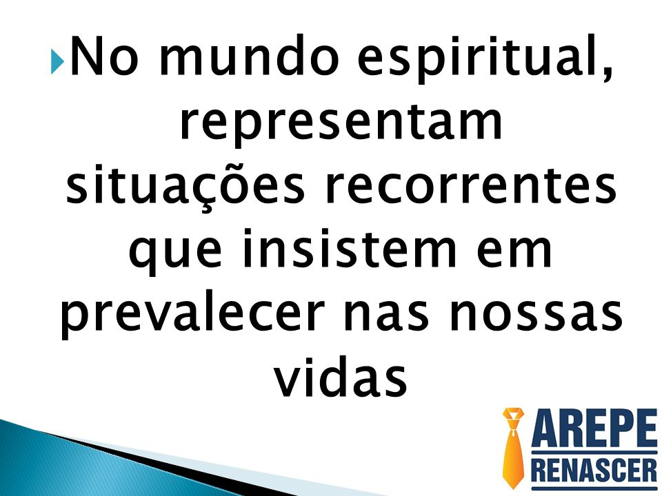 No mundo espiritual, representam situações recorrentes que insistem em prevalecer nas nossas vidas