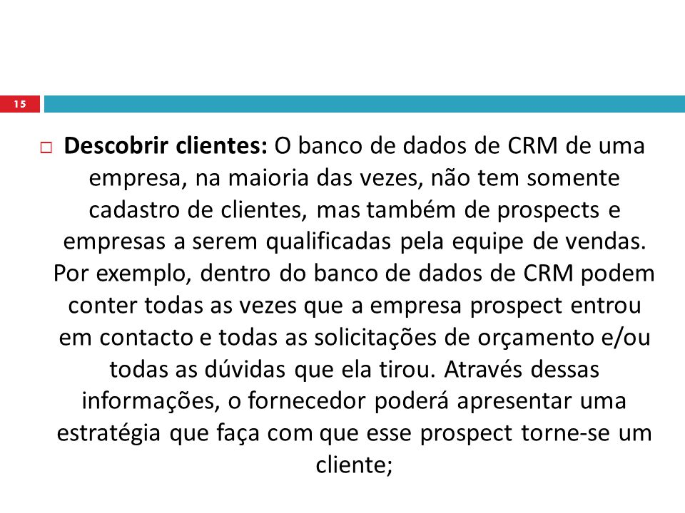 Descobrir clientes: O banco de dados de CRM de uma empresa, na maioria das vezes, não tem somente cadastro de clientes, mas também de prospects e empresas a serem qualificadas pela equipe de vendas.