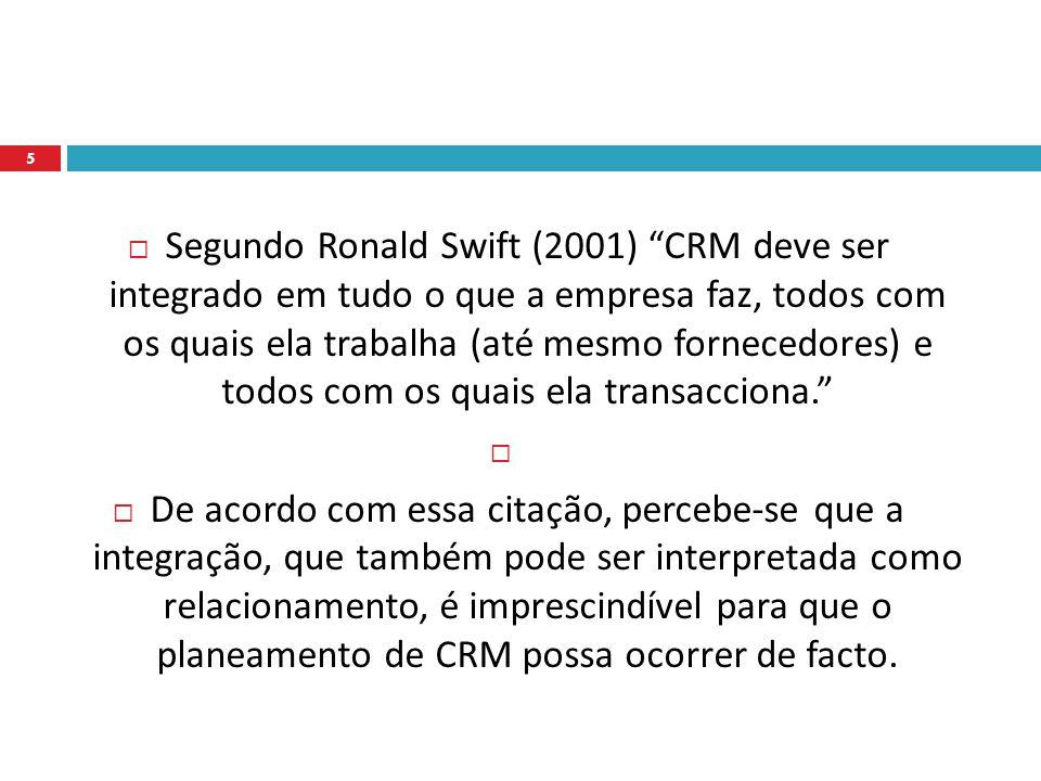 Segundo Ronald Swift (2001) CRM deve ser integrado em tudo o que a empresa faz, todos com os quais ela trabalha (até mesmo fornecedores) e todos com os quais ela transacciona.