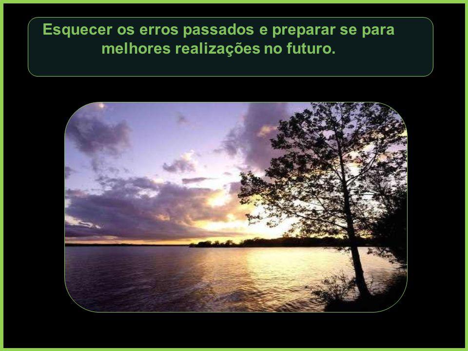 Esquecer os erros passados e preparar se para melhores realizações no futuro.