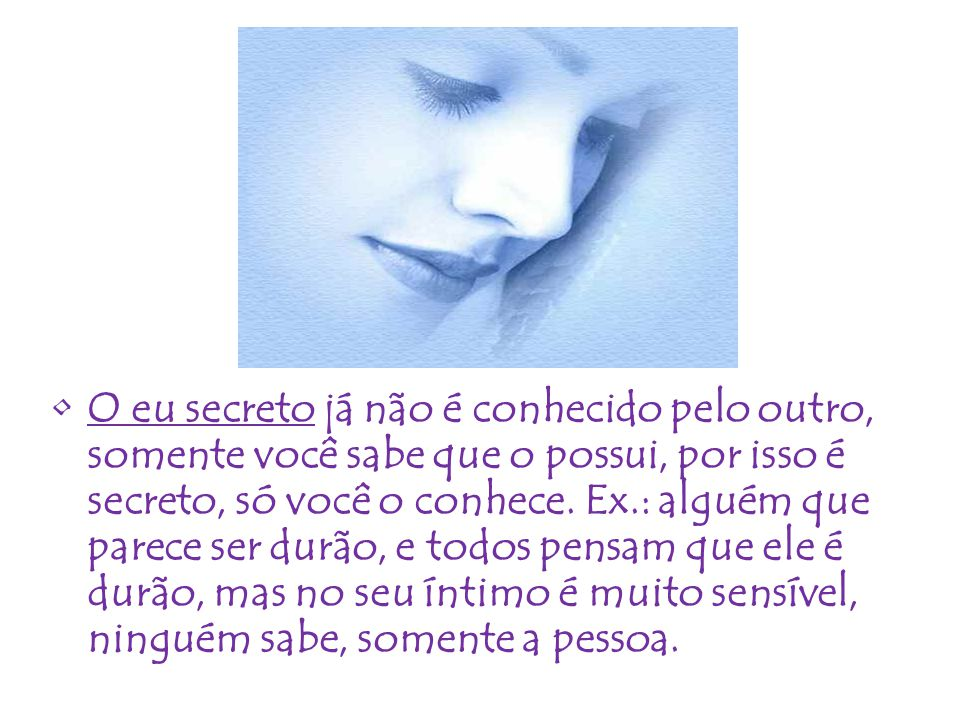 O eu secreto já não é conhecido pelo outro, somente você sabe que o possui, por isso é secreto, só você o conhece.