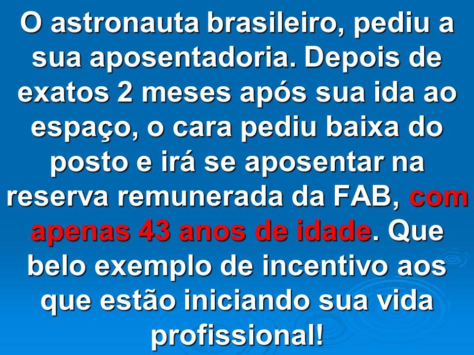 O astronauta brasileiro, pediu a sua aposentadoria