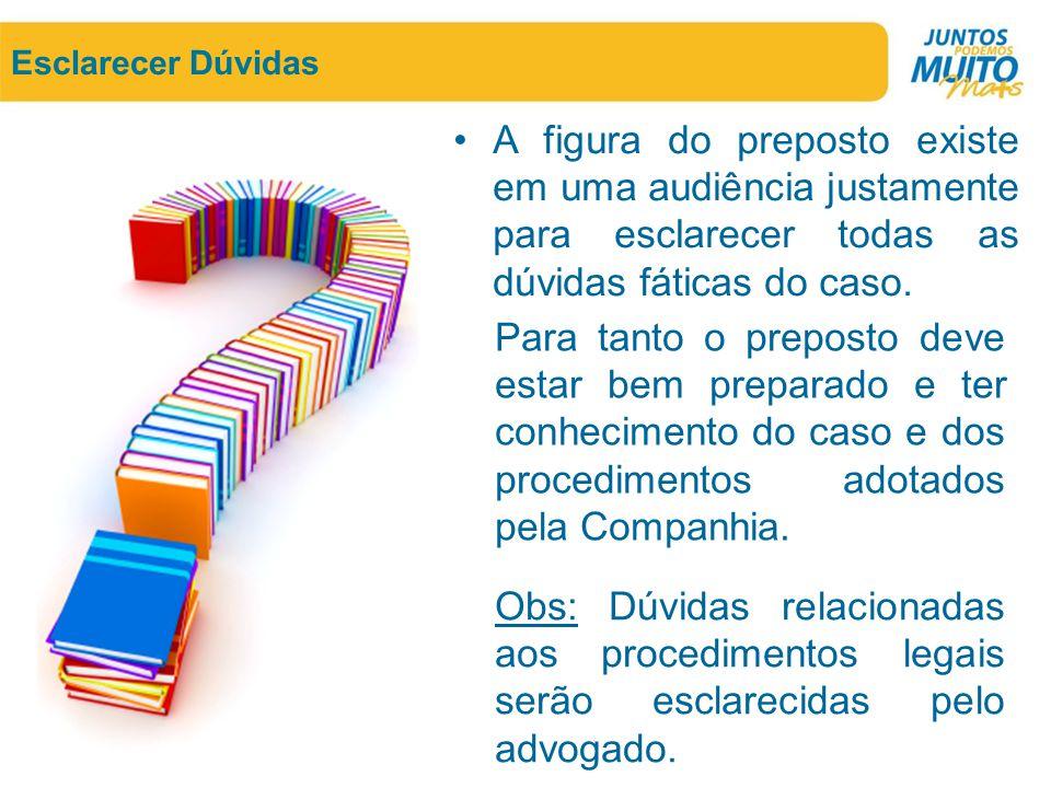 Esclarecer Dúvidas A figura do preposto existe em uma audiência justamente para esclarecer todas as dúvidas fáticas do caso.