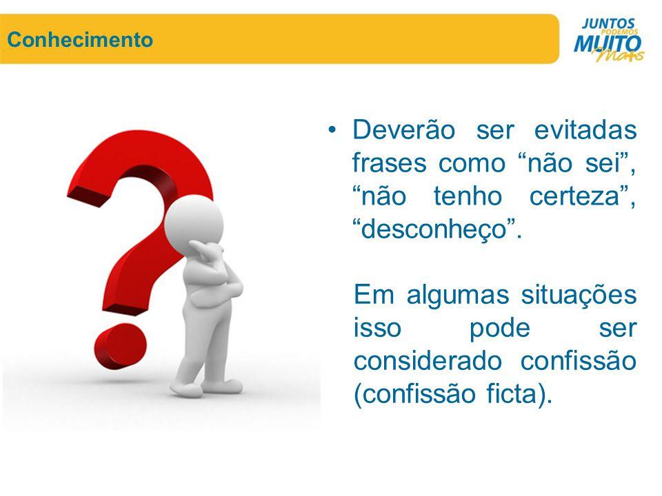 Conhecimento Deverão ser evitadas frases como não sei , não tenho certeza , desconheço .