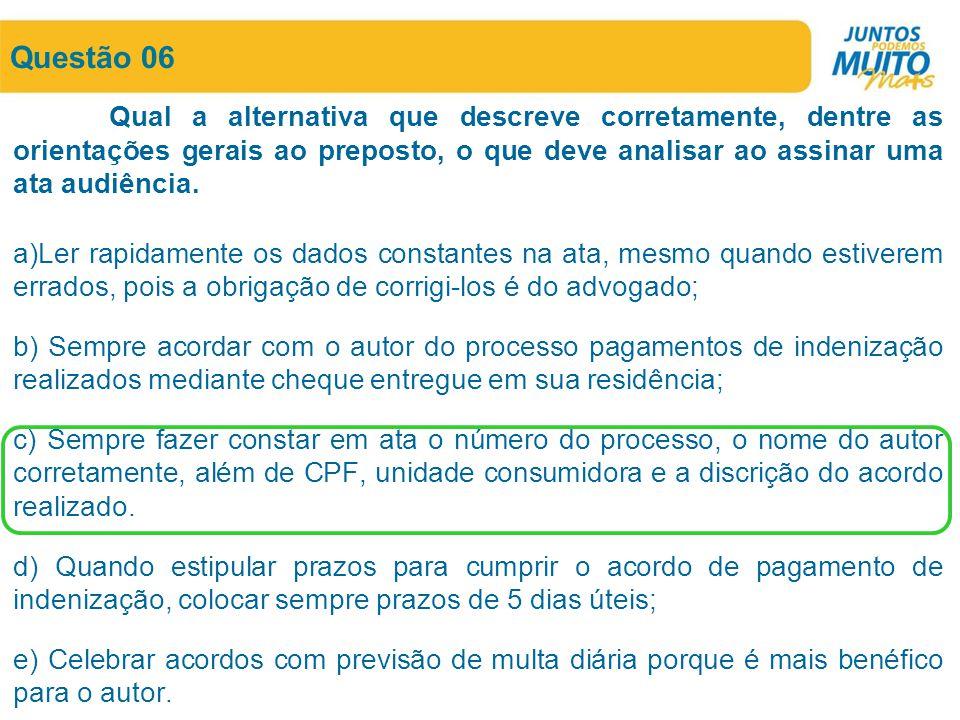 Questão 06 Qual a alternativa que descreve corretamente, dentre as orientações gerais ao preposto, o que deve analisar ao assinar uma ata audiência.