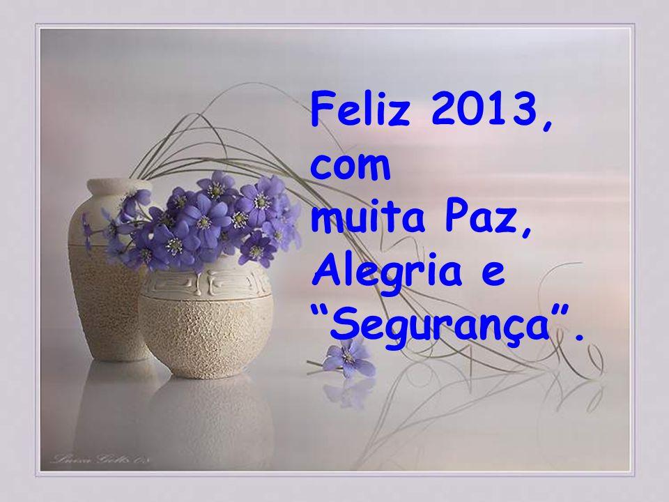 Feliz 2013, com muita Paz, Alegria e Segurança .