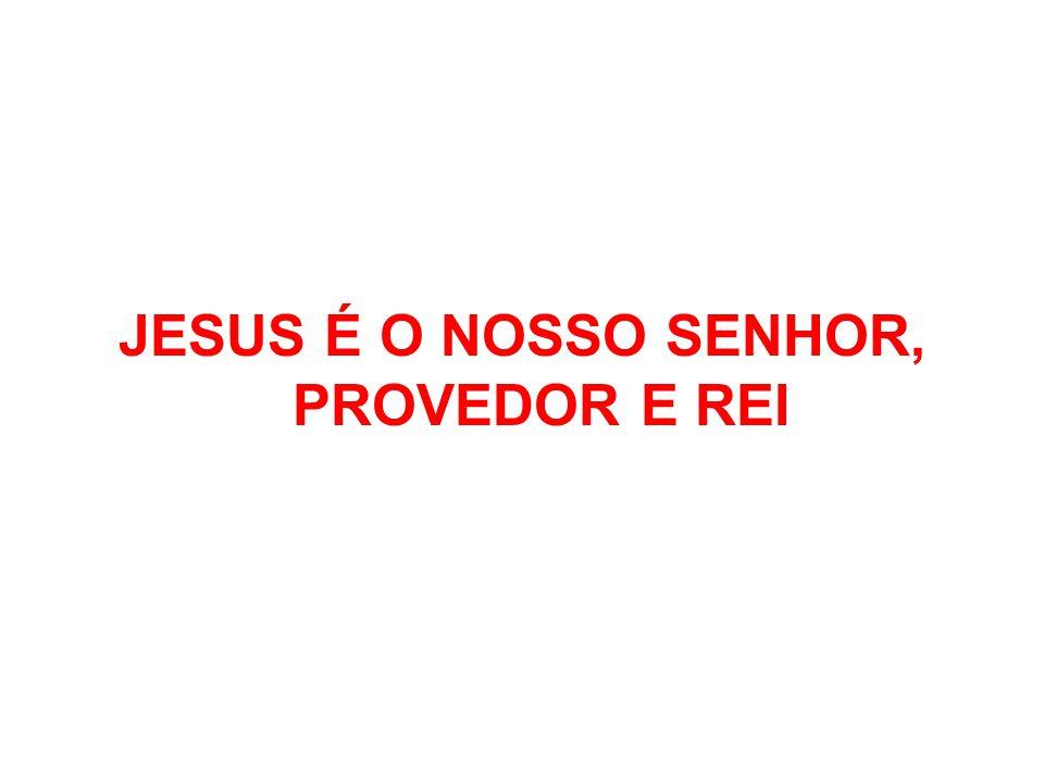 JESUS É O NOSSO SENHOR, PROVEDOR E REI