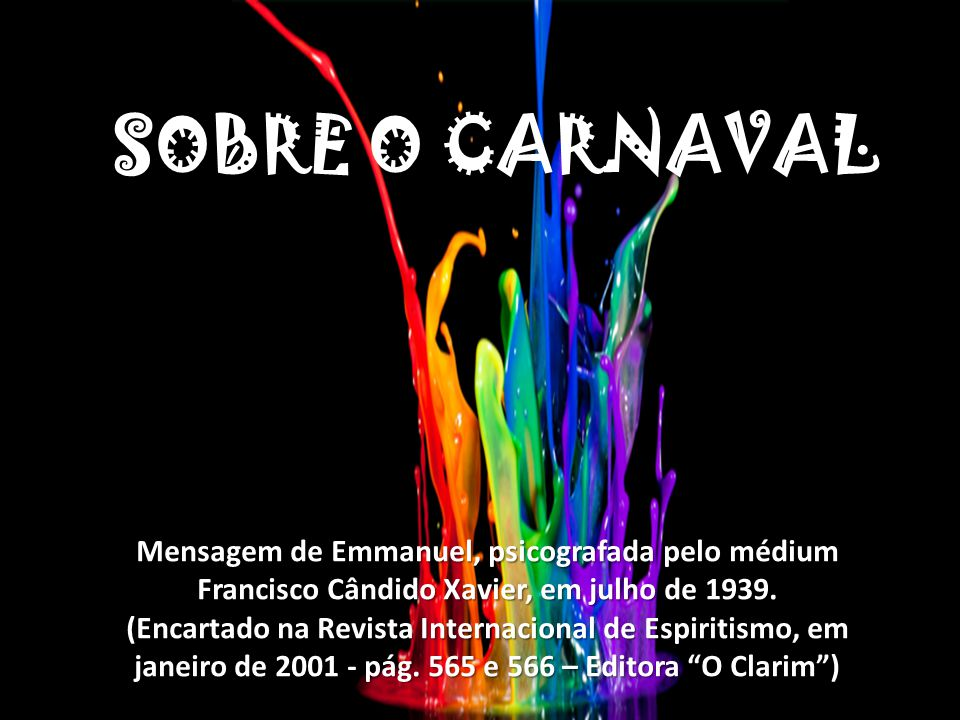 SOBRE O CARNAVAL Mensagem de Emmanuel, psicografada pelo médium Francisco Cândido Xavier, em julho de 1939.