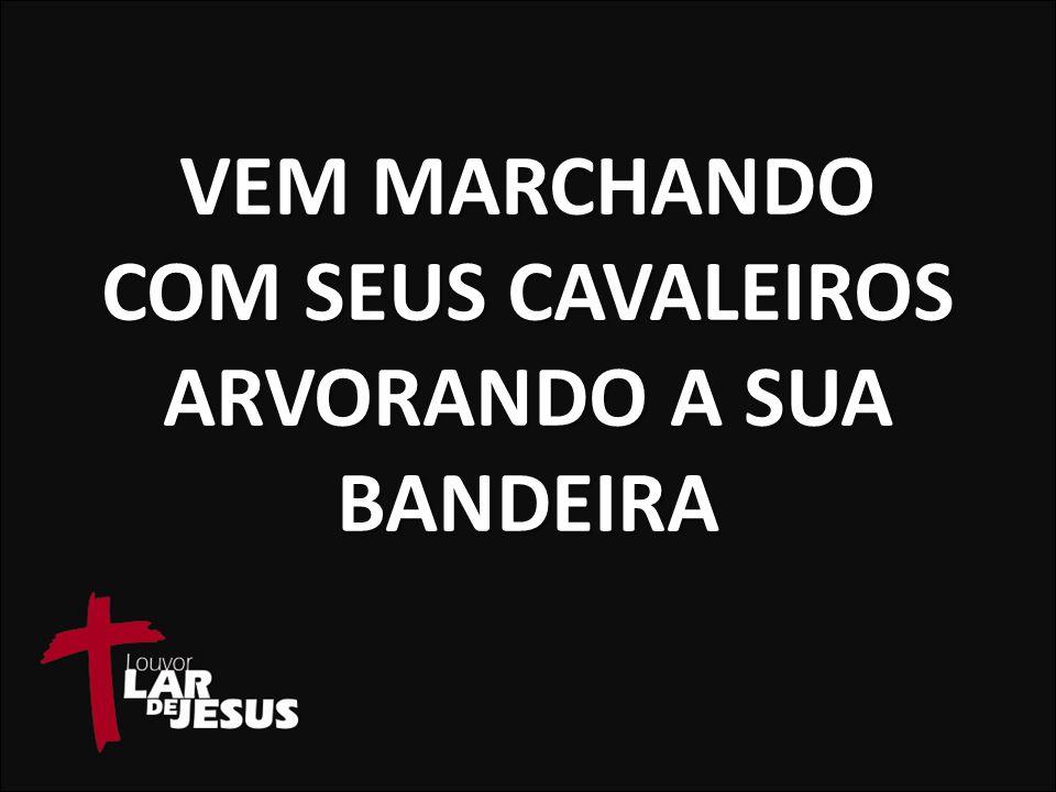 VEM MARCHANDO COM SEUS CAVALEIROS ARVORANDO A SUA BANDEIRA