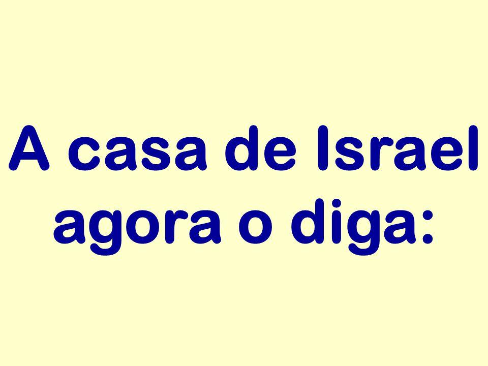A casa de Israel agora o diga: