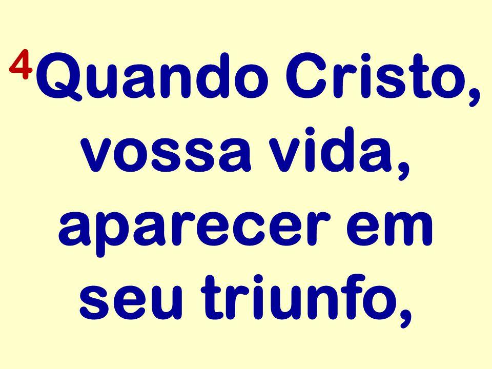 4Quando Cristo, vossa vida, aparecer em seu triunfo,