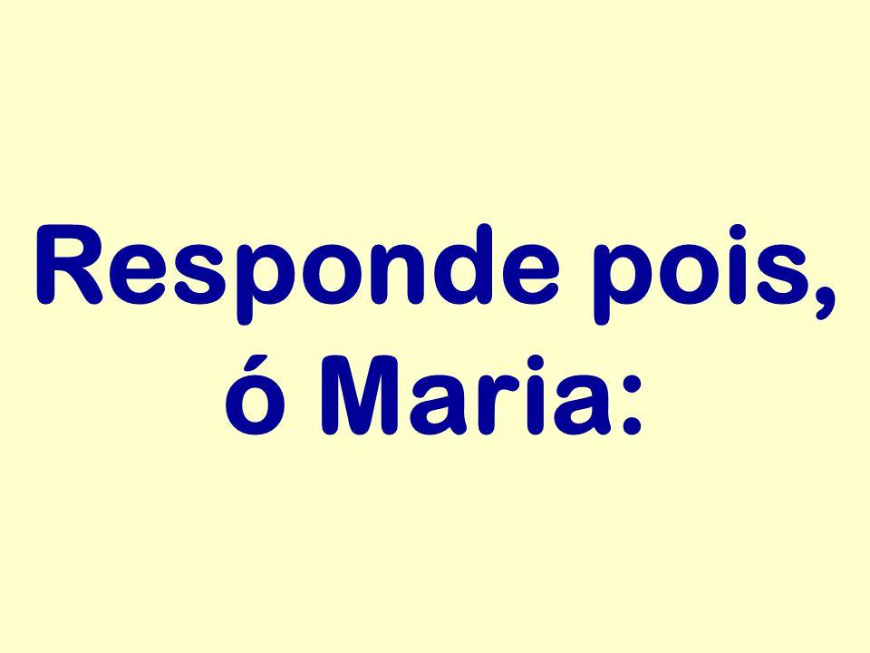 Responde pois, ó Maria: