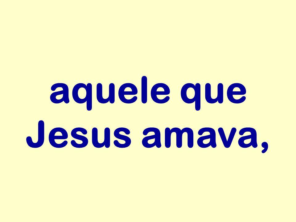 aquele que Jesus amava,