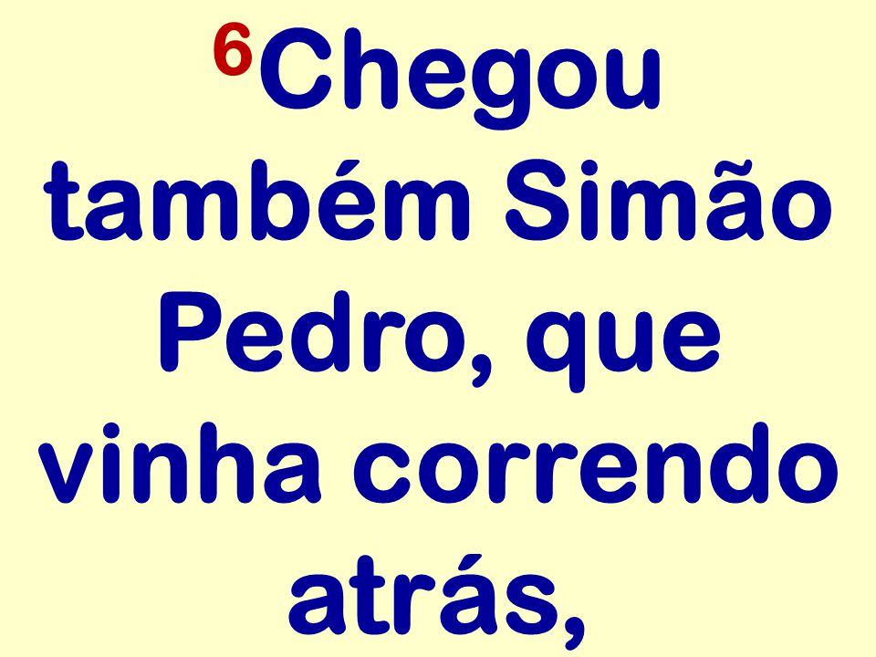 6Chegou também Simão Pedro, que vinha correndo atrás,