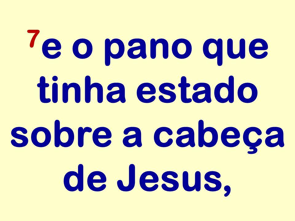 7e o pano que tinha estado sobre a cabeça de Jesus,