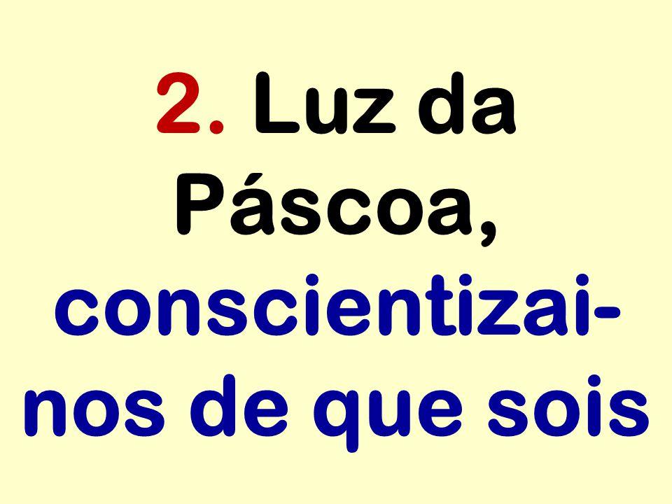 2. Luz da Páscoa, conscientizai-nos de que sois