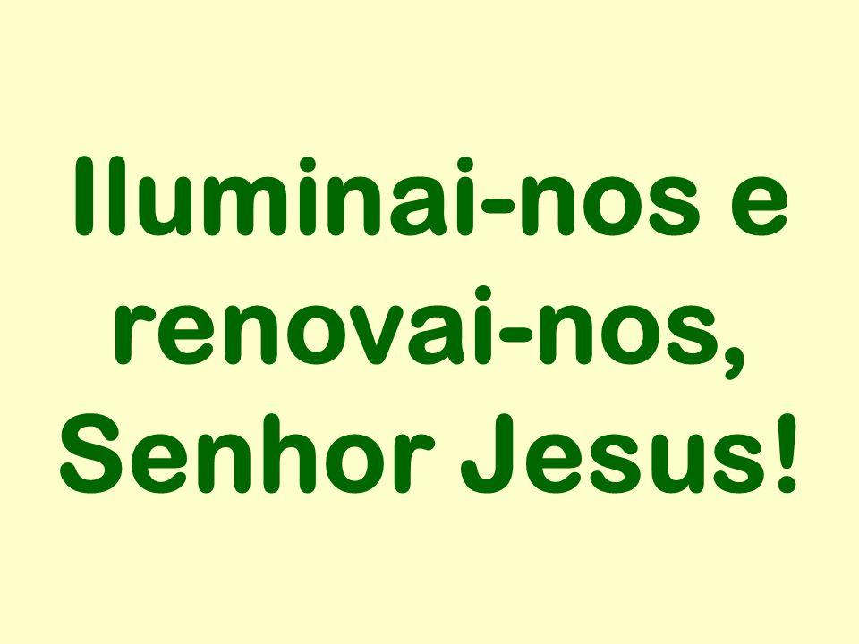 Iluminai-nos e renovai-nos, Senhor Jesus!