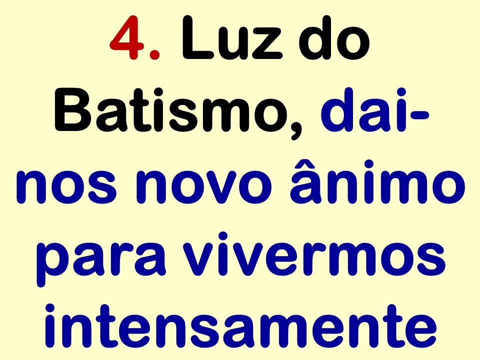 4. Luz do Batismo, dai-nos novo ânimo para vivermos intensamente