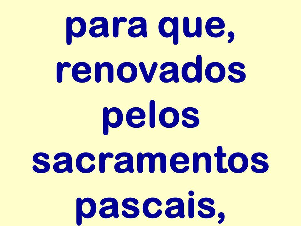 para que, renovados pelos sacramentos pascais,