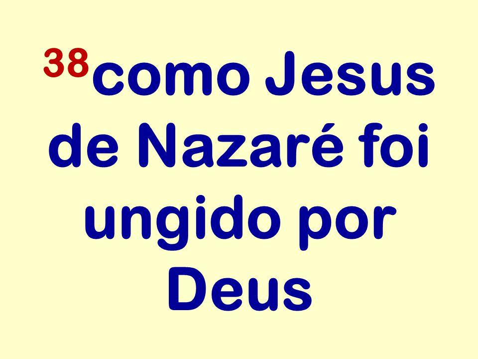 38como Jesus de Nazaré foi ungido por Deus