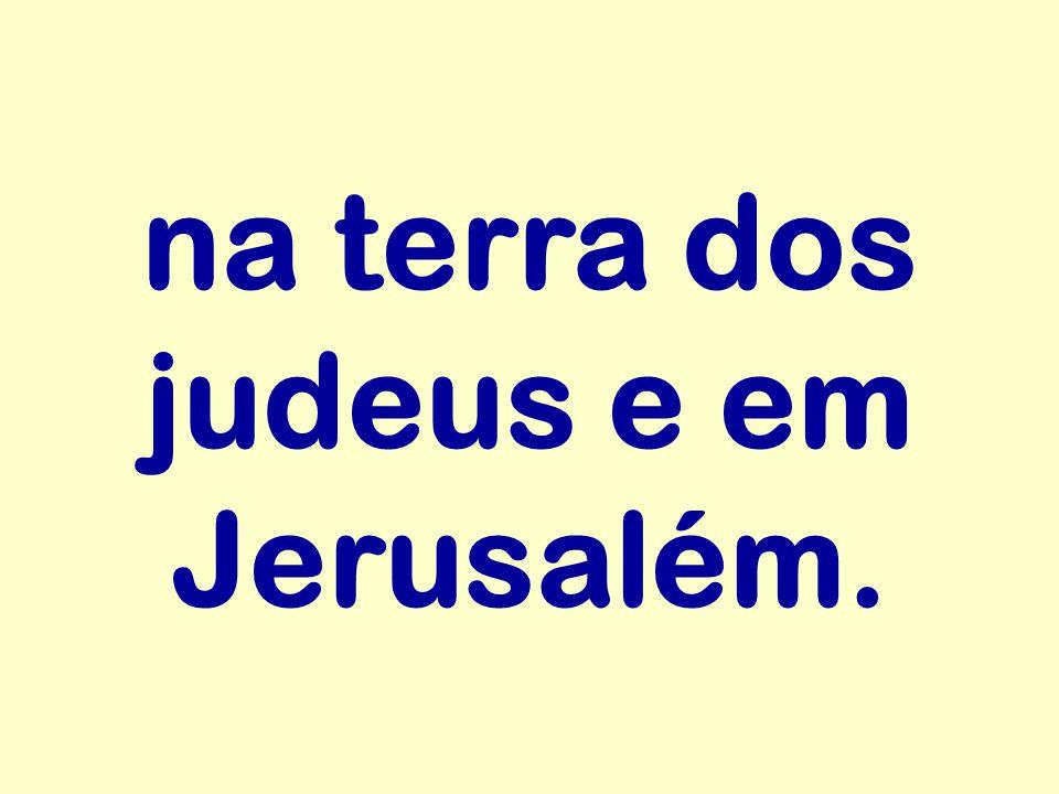 na terra dos judeus e em Jerusalém.