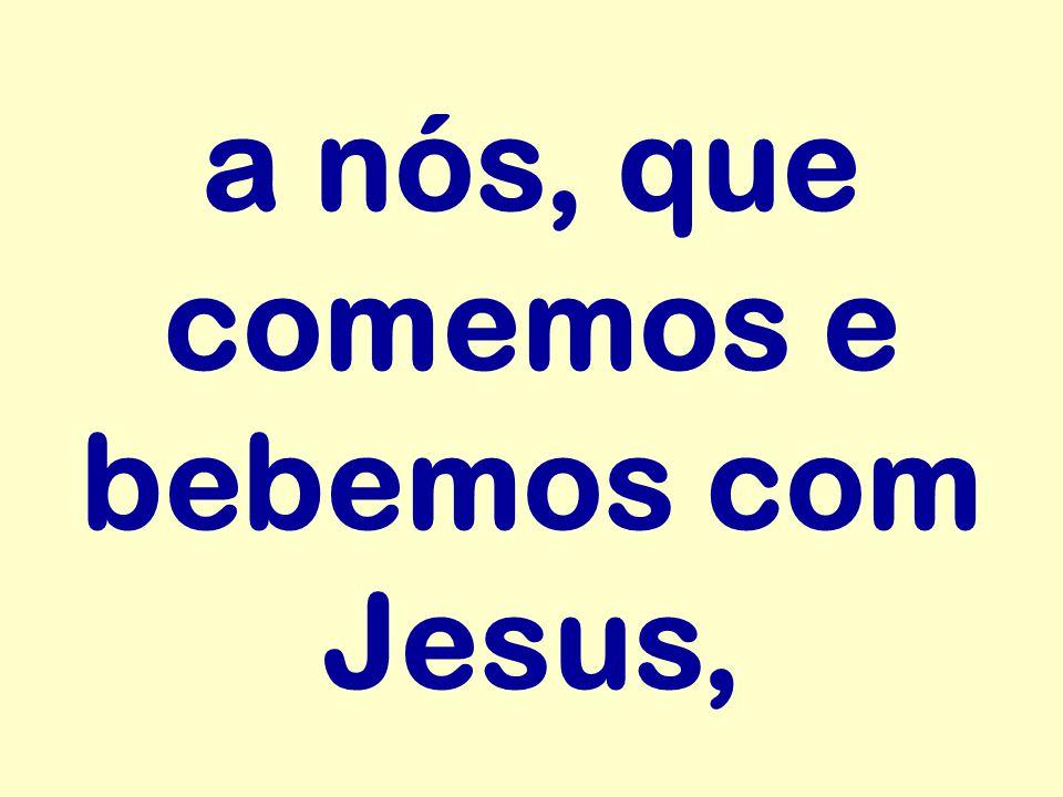 a nós, que comemos e bebemos com Jesus,