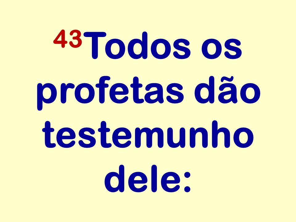 43Todos os profetas dão testemunho dele: