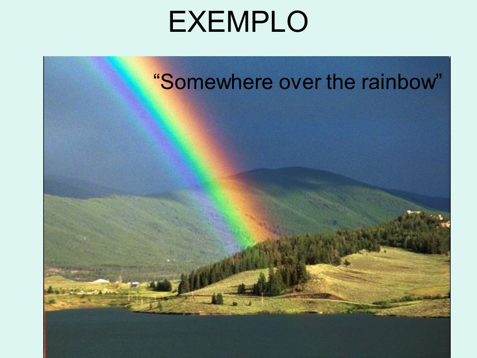 EXEMPLO Somewhere over the rainbow