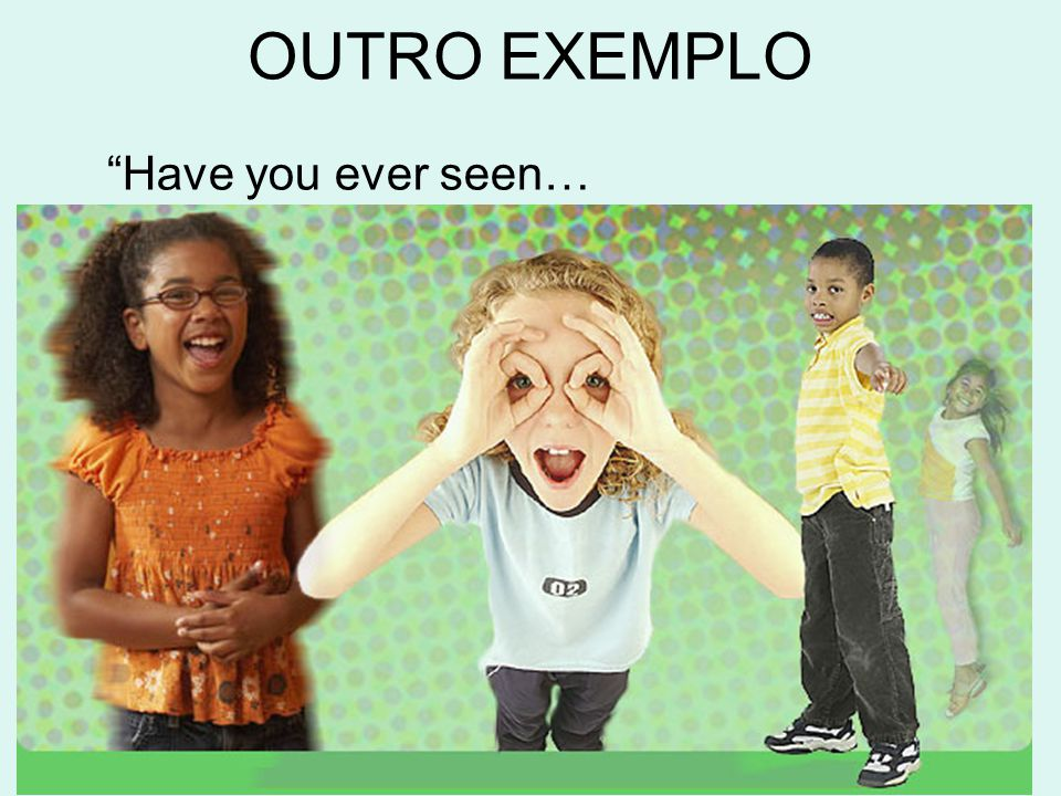 OUTRO EXEMPLO Have you ever seen…