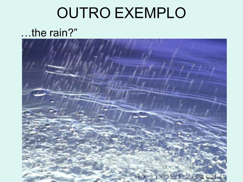 OUTRO EXEMPLO …the rain