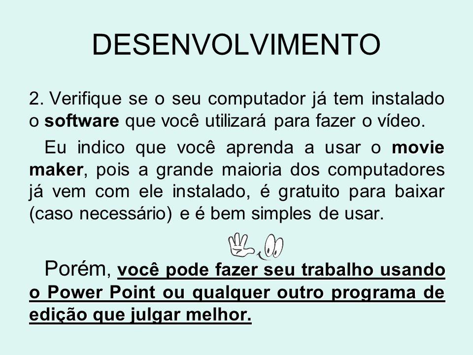 DESENVOLVIMENTO Verifique se o seu computador já tem instalado o software que você utilizará para fazer o vídeo.