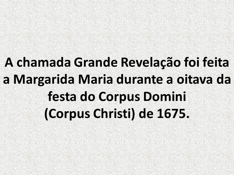A chamada Grande Revelação foi feita a Margarida Maria durante a oitava da festa do Corpus Domini (Corpus Christi) de 1675.