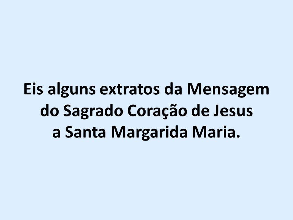 Eis alguns extratos da Mensagem do Sagrado Coração de Jesus a Santa Margarida Maria.
