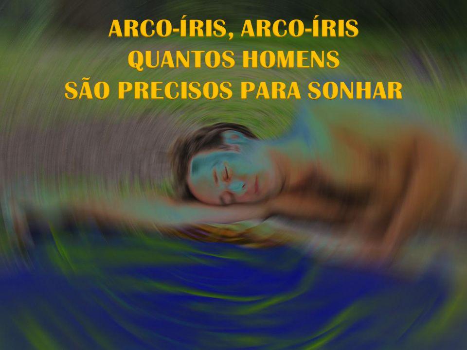 ARCO-ÍRIS, ARCO-ÍRIS QUANTOS HOMENS SÃO PRECISOS PARA SONHAR