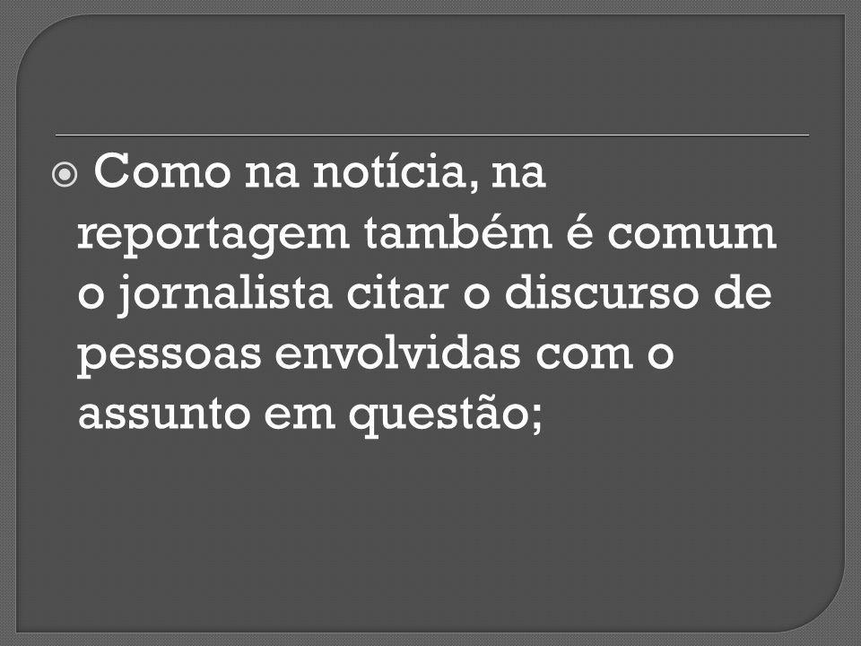 Como na notícia, na reportagem também é comum o jornalista citar o discurso de pessoas envolvidas com o assunto em questão;