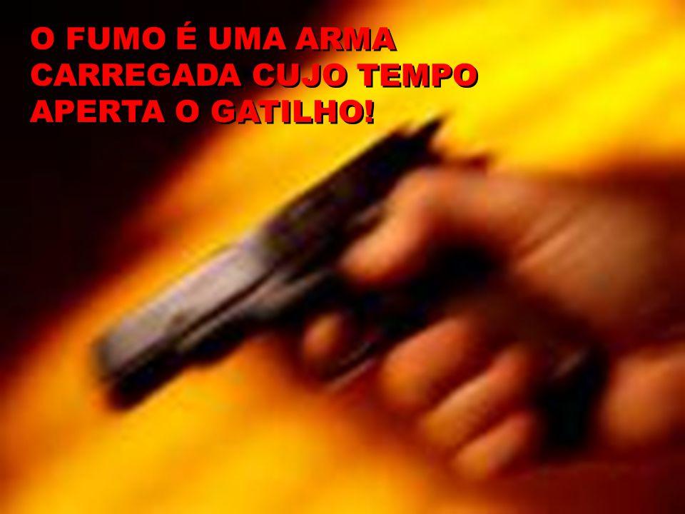 O FUMO É UMA ARMA CARREGADA CUJO TEMPO APERTA O GATILHO!