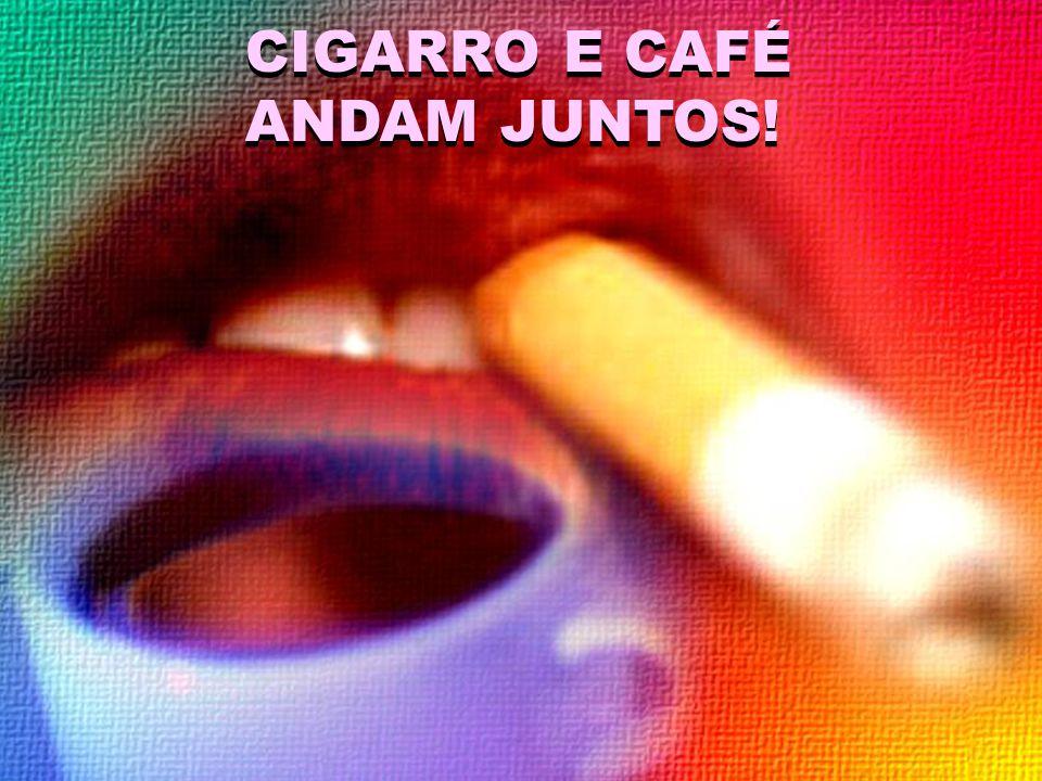 CIGARRO E CAFÉ ANDAM JUNTOS! O café estimula a vontade de fumar.