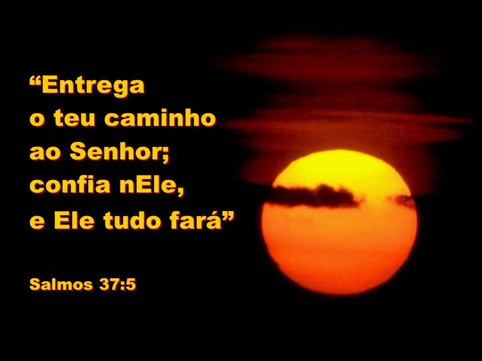 Entrega o teu caminho ao Senhor; confia nEle, e Ele tudo fará