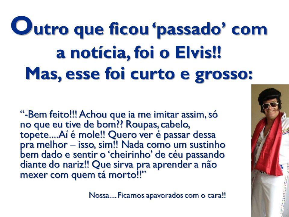 Outro que ficou 'passado' com a notícia, foi o Elvis