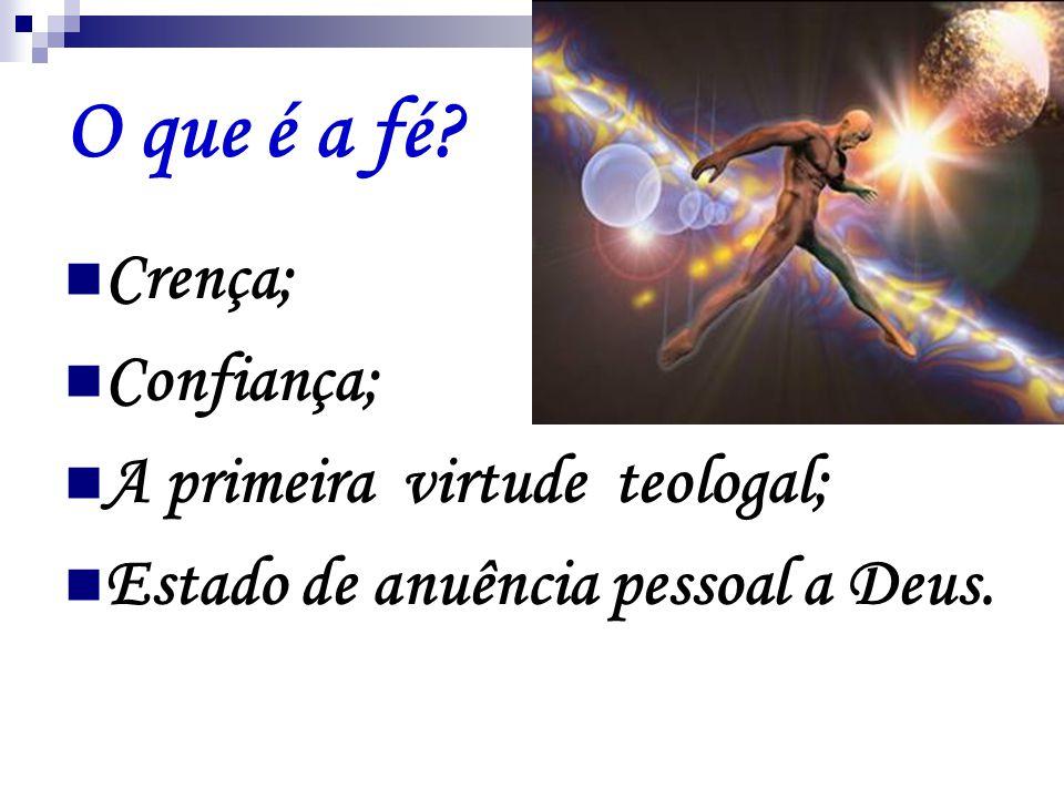 O que é a fé Crença; Confiança; A primeira virtude teologal;