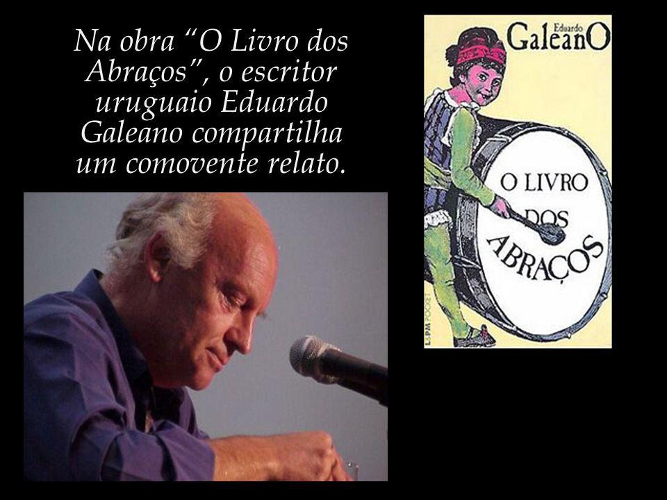 Na obra O Livro dos Abraços , o escritor uruguaio Eduardo Galeano compartilha