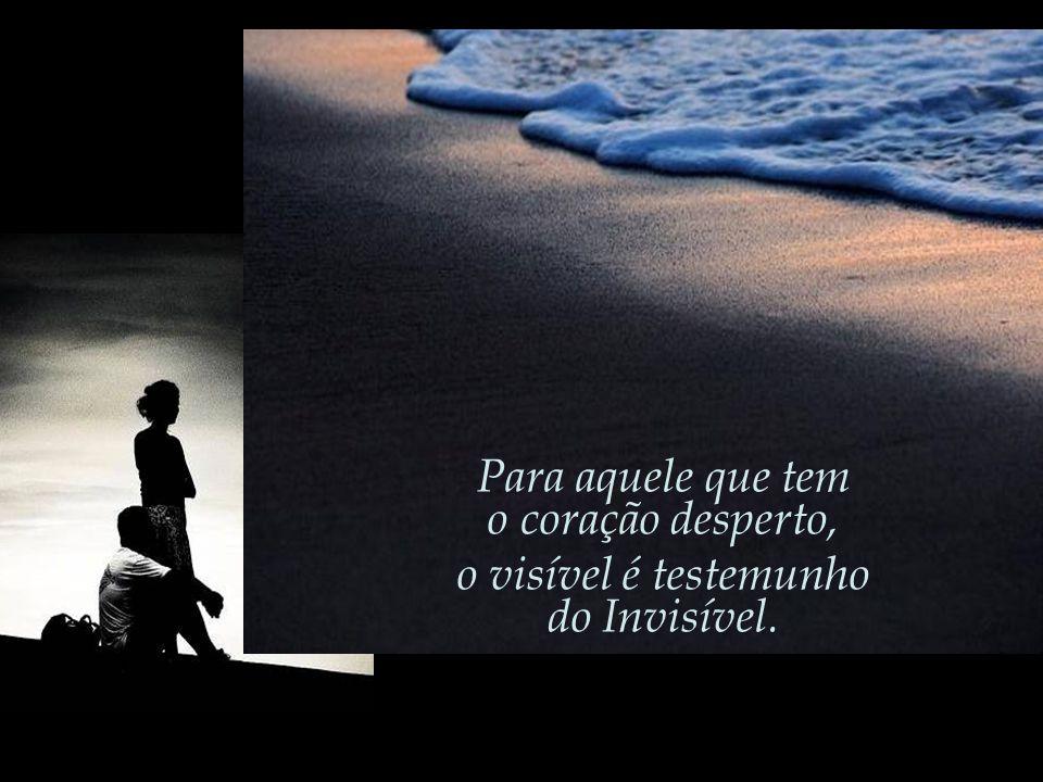 Para aquele que tem o coração desperto, o visível é testemunho do Invisível.