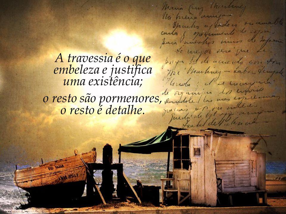A travessia é o que embeleza e justifica uma existência;
