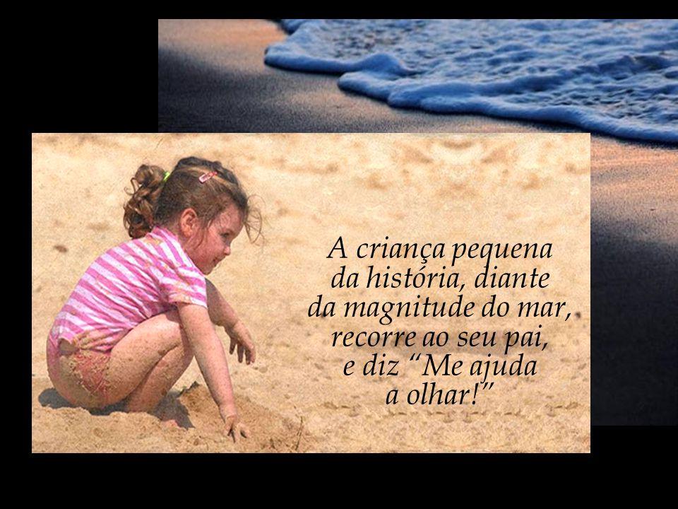 A criança pequena da história, diante. da magnitude do mar, recorre ao seu pai, e diz Me ajuda.