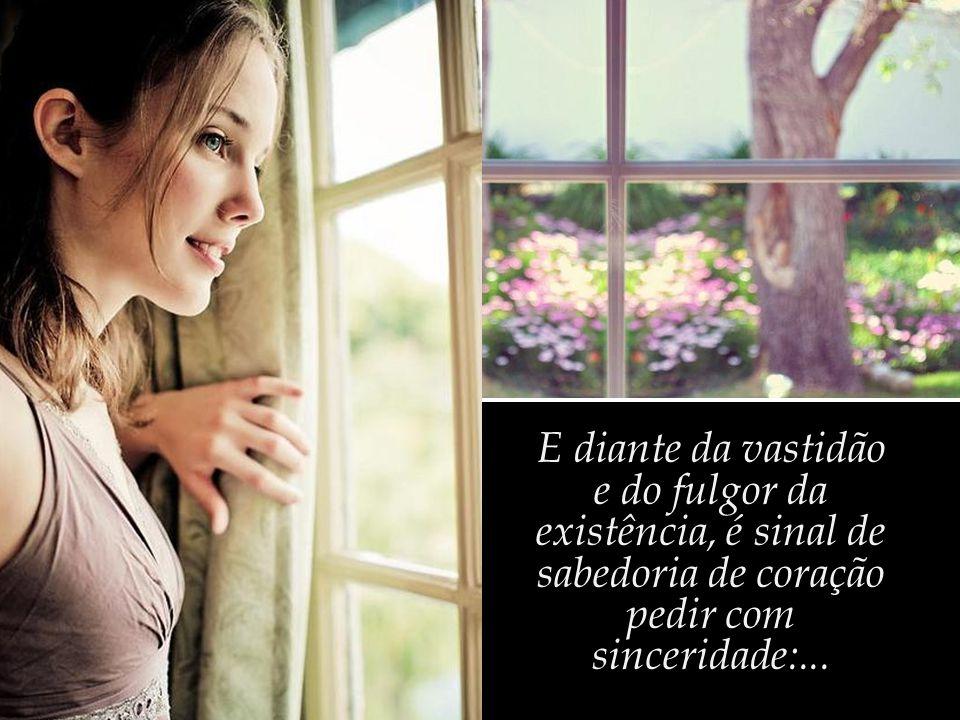 E diante da vastidão e do fulgor da existência, é sinal de sabedoria de coração pedir com sinceridade:...